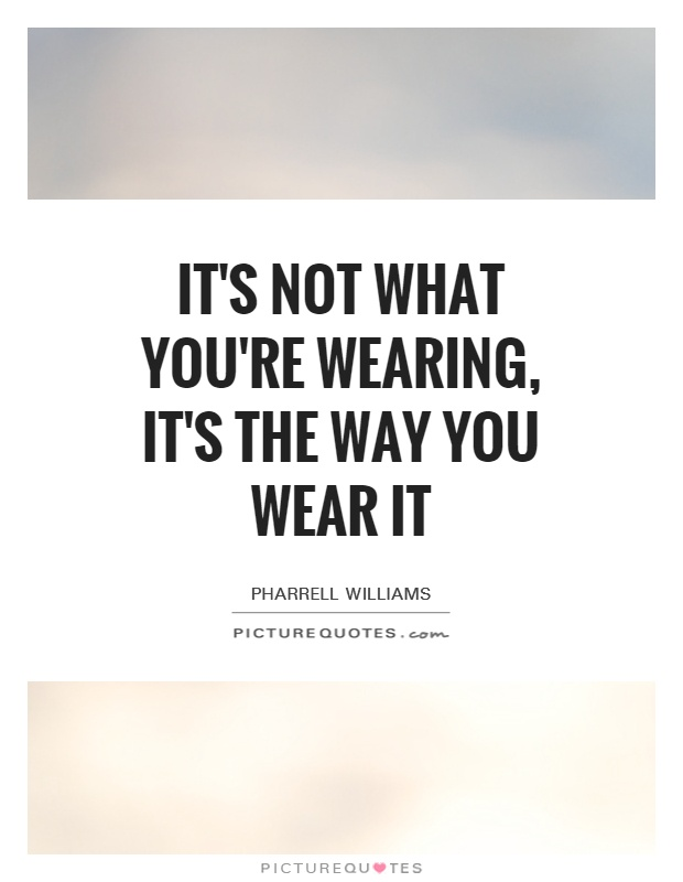 It's not what you're wearing, it's the way you wear it Picture Quote #1