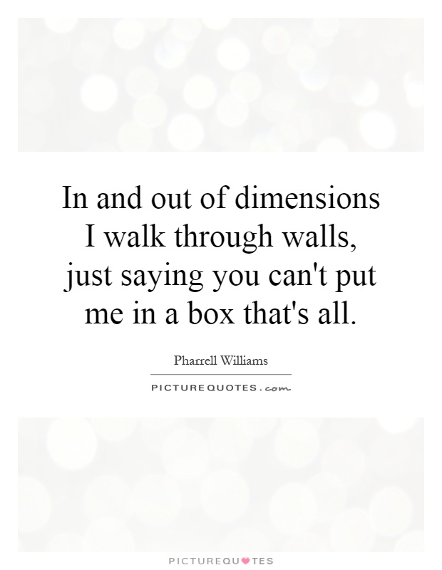 In and out of dimensions I walk through walls, just saying you can't put me in a box that's all Picture Quote #1