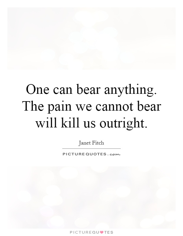 One can bear anything. The pain we cannot bear will kill us outright Picture Quote #1