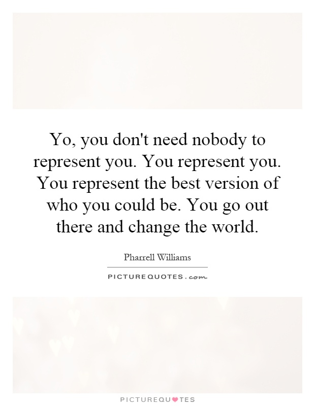Yo, you don't need nobody to represent you. You represent you. You represent the best version of who you could be. You go out there and change the world Picture Quote #1