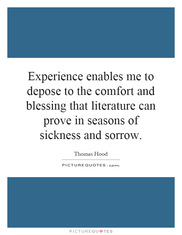Experience enables me to depose to the comfort and blessing that literature can prove in seasons of sickness and sorrow Picture Quote #1