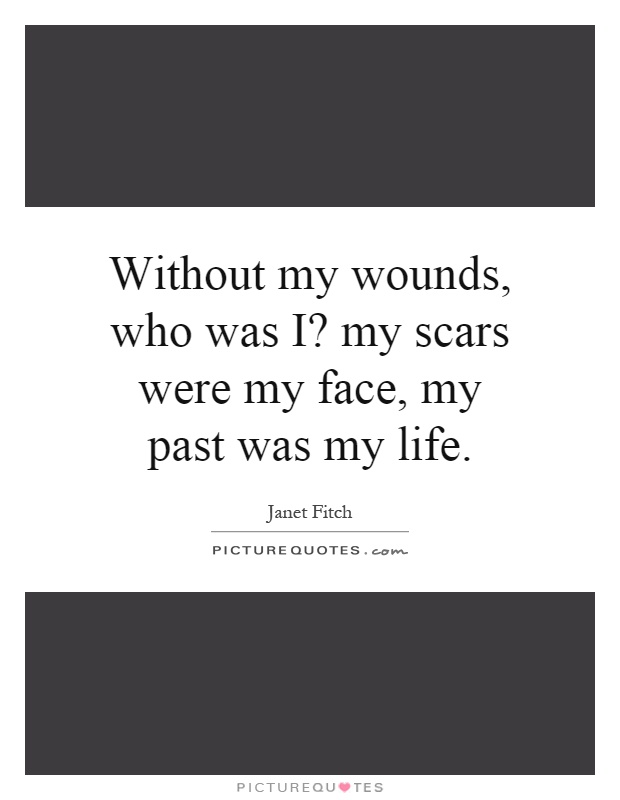 Without my wounds, who was I? my scars were my face, my past was my life Picture Quote #1