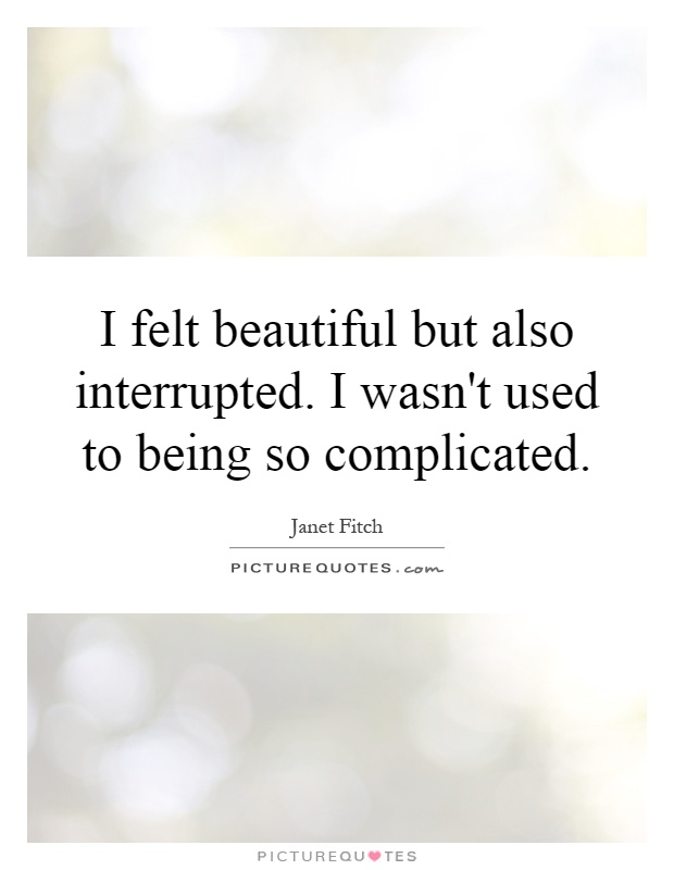I felt beautiful but also interrupted. I wasn't used to being so complicated Picture Quote #1