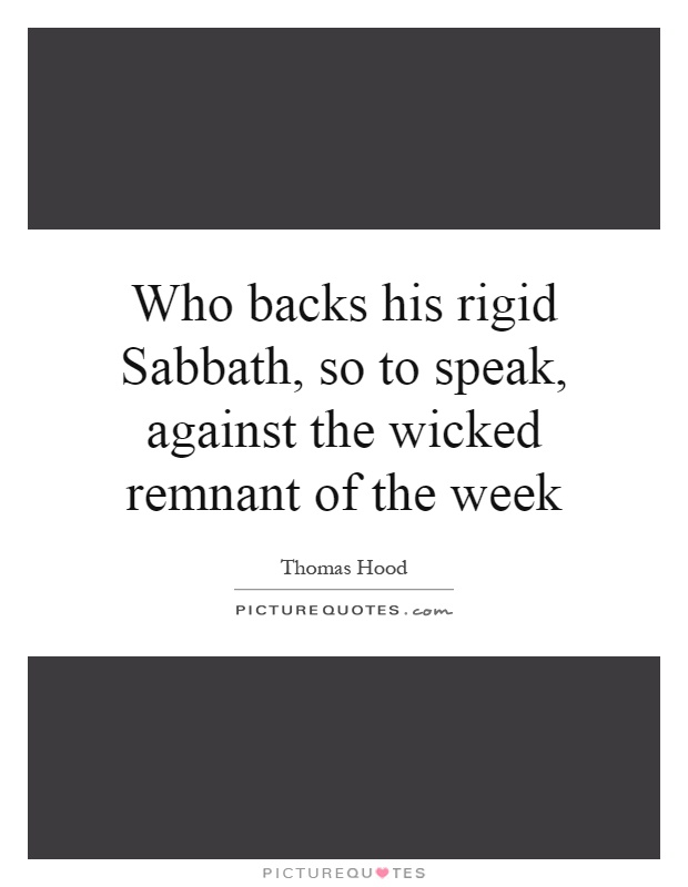 Who backs his rigid Sabbath, so to speak, against the wicked remnant of the week Picture Quote #1