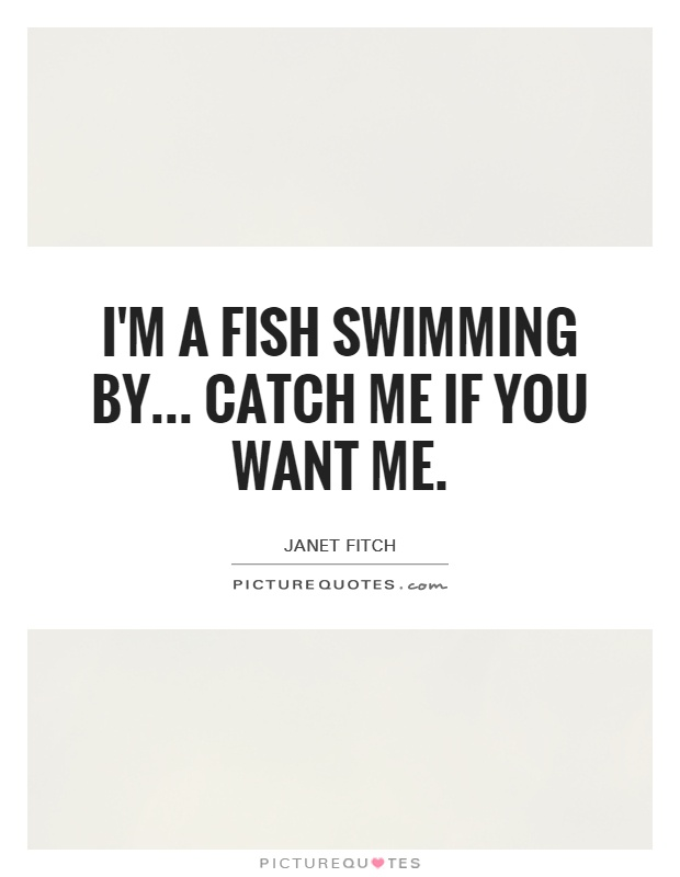 I'm a fish swimming by... catch me if you want me Picture Quote #1