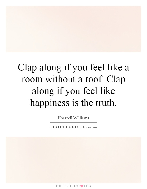 Clap along if you feel like a room without a roof. Clap along if you feel like happiness is the truth Picture Quote #1