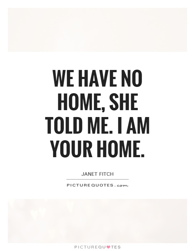We have no home, she told me. I am your home Picture Quote #1