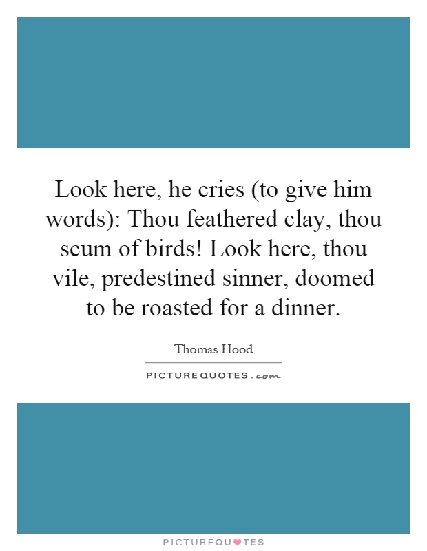 Look here, he cries (to give him words): Thou feathered clay, thou scum of birds! Look here, thou vile, predestined sinner, doomed to be roasted for a dinner Picture Quote #1