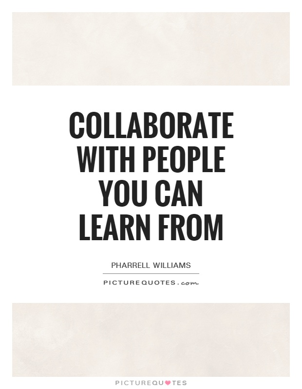 Collaborate with people you can learn from Picture Quote #1