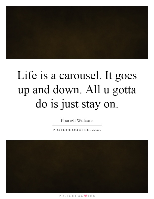 Life is a carousel. It goes up and down. All u gotta do is just stay on Picture Quote #1