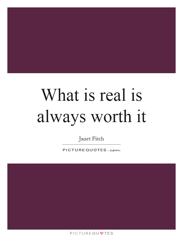What is real is always worth it Picture Quote #1
