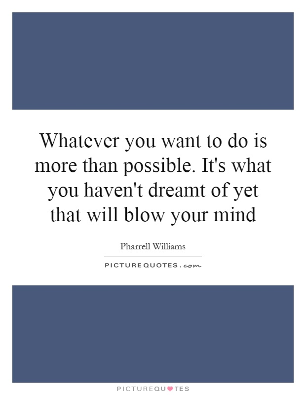 Whatever you want to do is more than possible. It's what you haven't dreamt of yet that will blow your mind Picture Quote #1