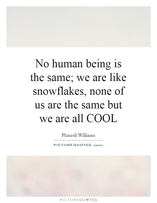No human being is the same; we are like snowflakes, none of us are the same but we are all COOL Picture Quote #1