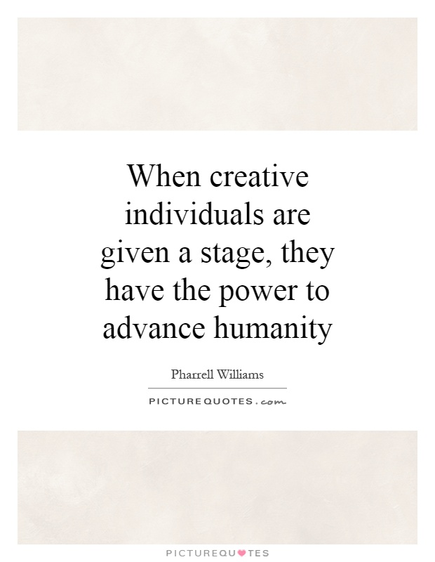 When creative individuals are given a stage, they have the power to advance humanity Picture Quote #1