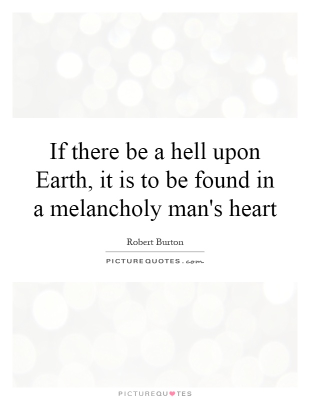 If there be a hell upon Earth, it is to be found in a melancholy man's heart Picture Quote #1