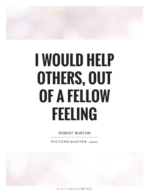 I would help others, out of a fellow feeling Picture Quote #1