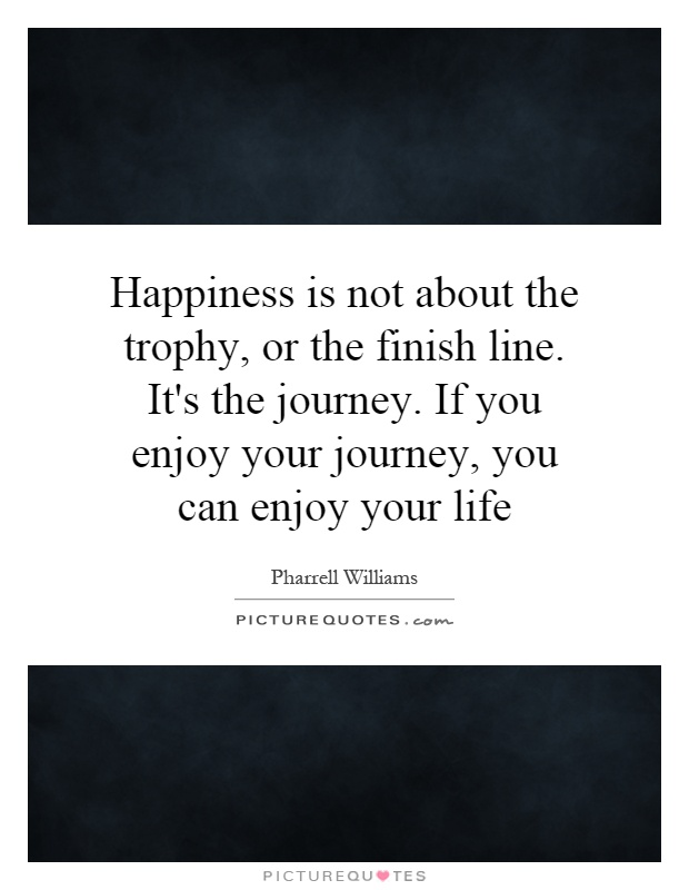Happiness is not about the trophy, or the finish line. It's the journey. If you enjoy your journey, you can enjoy your life Picture Quote #1