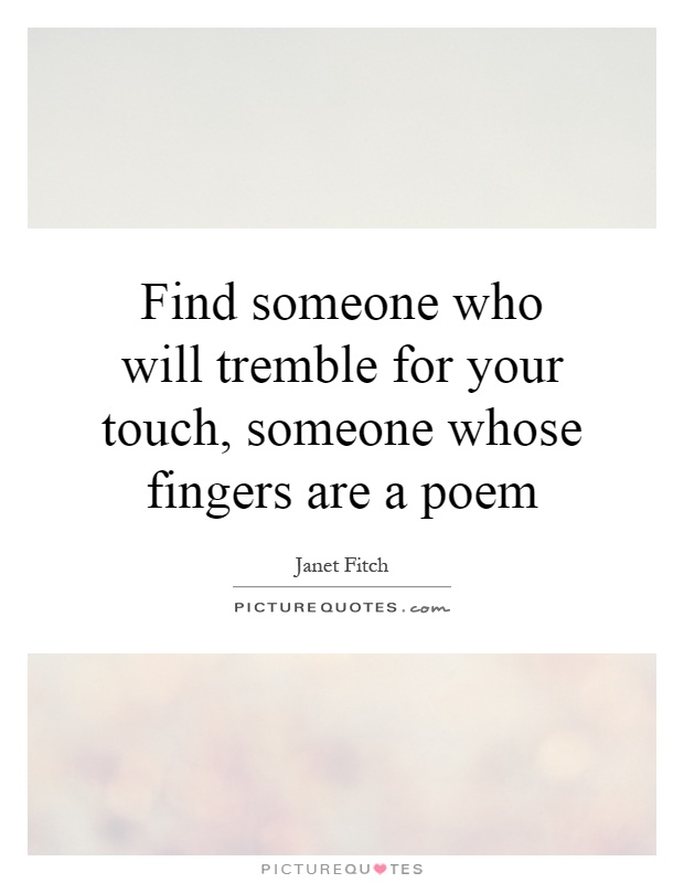 Find someone who will tremble for your touch, someone whose fingers are a poem Picture Quote #1