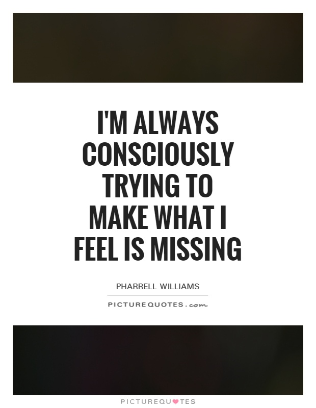 I'm always consciously trying to make what I feel is missing Picture Quote #1