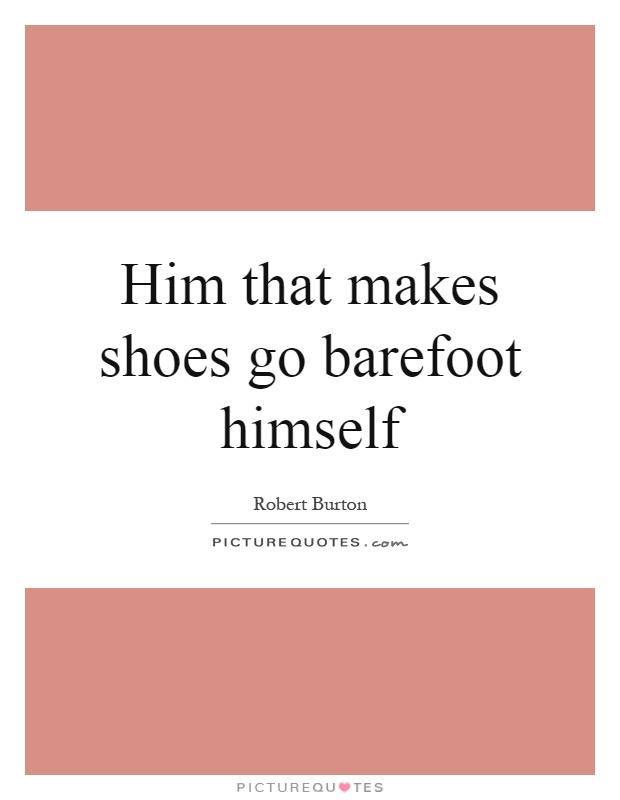 Him that makes shoes go barefoot himself Picture Quote #1