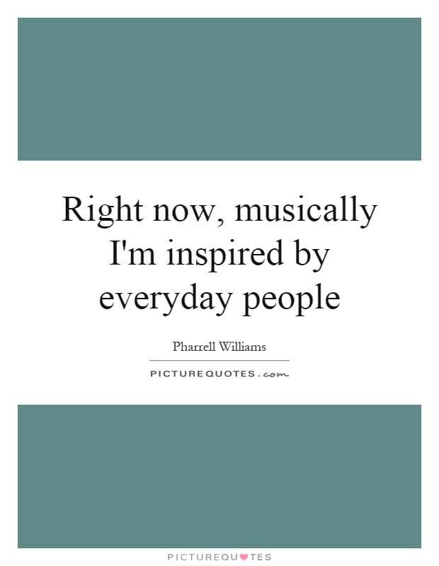 Right now, musically I'm inspired by everyday people Picture Quote #1