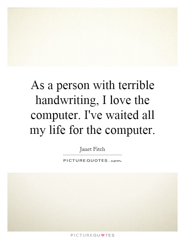 As a person with terrible handwriting, I love the computer. I've waited all my life for the computer Picture Quote #1