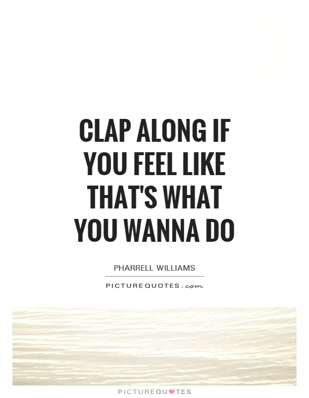 Clap along if you feel like that's what you wanna do Picture Quote #1