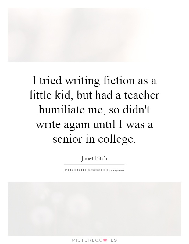 I tried writing fiction as a little kid, but had a teacher humiliate me, so didn't write again until I was a senior in college Picture Quote #1