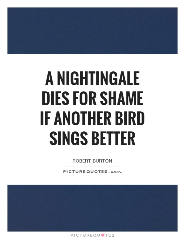 A nightingale dies for shame if another bird sings better Picture Quote #1