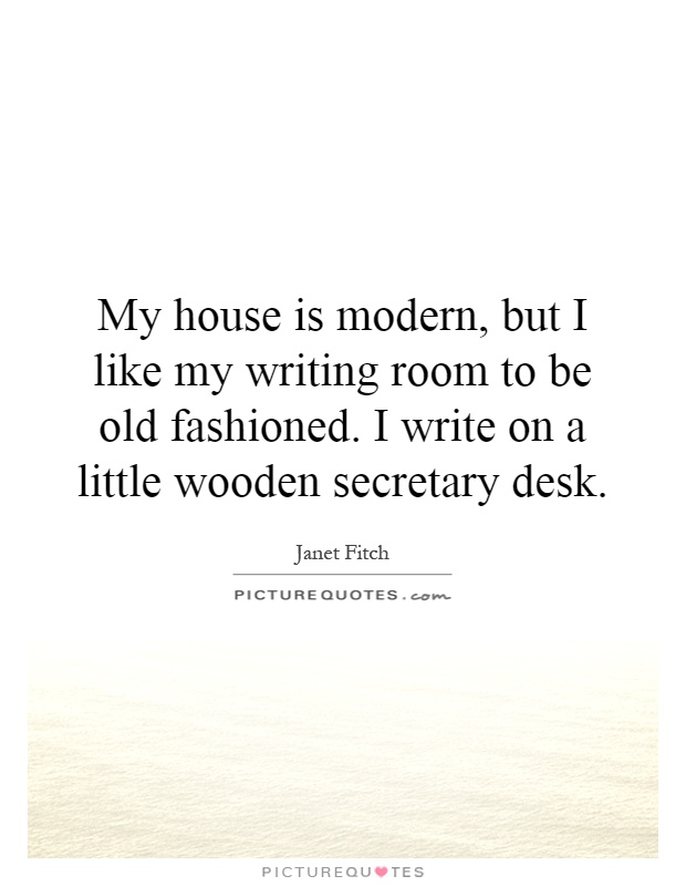 My house is modern, but I like my writing room to be old fashioned. I write on a little wooden secretary desk Picture Quote #1