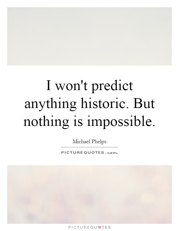 I won't predict anything historic. But nothing is impossible Picture Quote #1