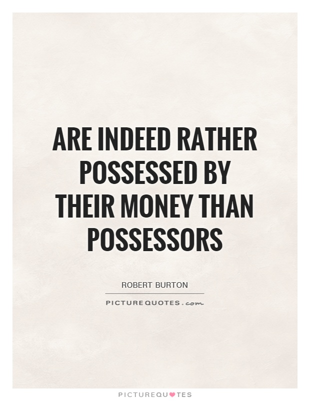 Are indeed rather possessed by their money than possessors Picture Quote #1
