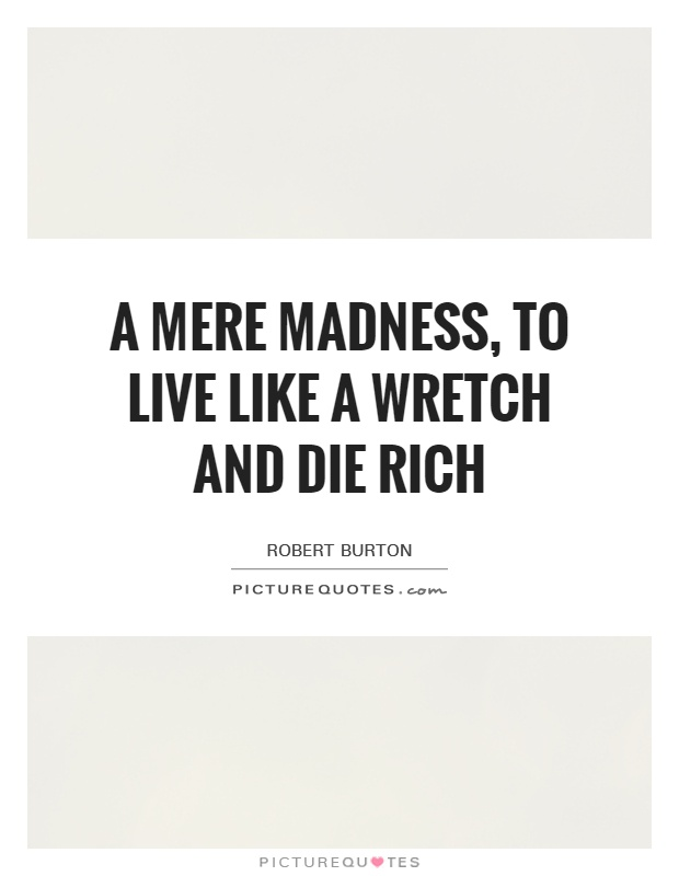 A mere madness, to live like a wretch and die rich Picture Quote #1
