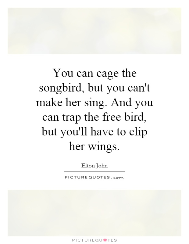 You can cage the songbird, but you can't make her sing. And you can trap the free bird, but you'll have to clip her wings Picture Quote #1