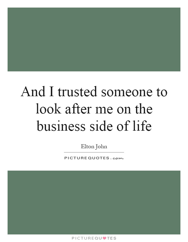And I trusted someone to look after me on the business side of life Picture Quote #1