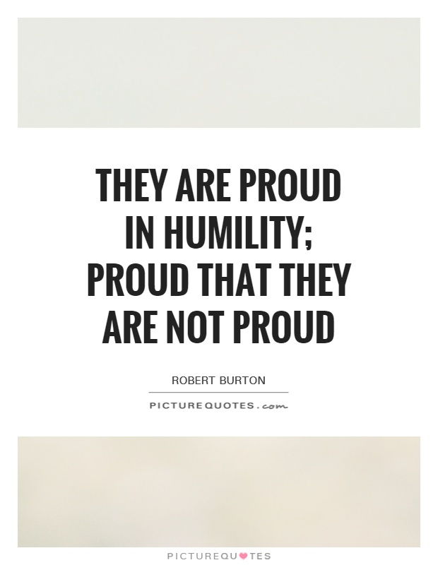They are proud in humility; proud that they are not proud Picture Quote #1