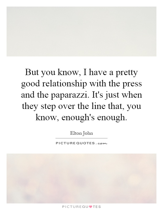 But you know, I have a pretty good relationship with the press and the paparazzi. It's just when they step over the line that, you know, enough's enough Picture Quote #1
