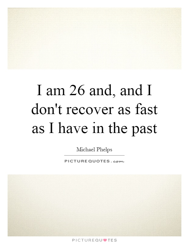 I am 26 and, and I don't recover as fast as I have in the past Picture Quote #1