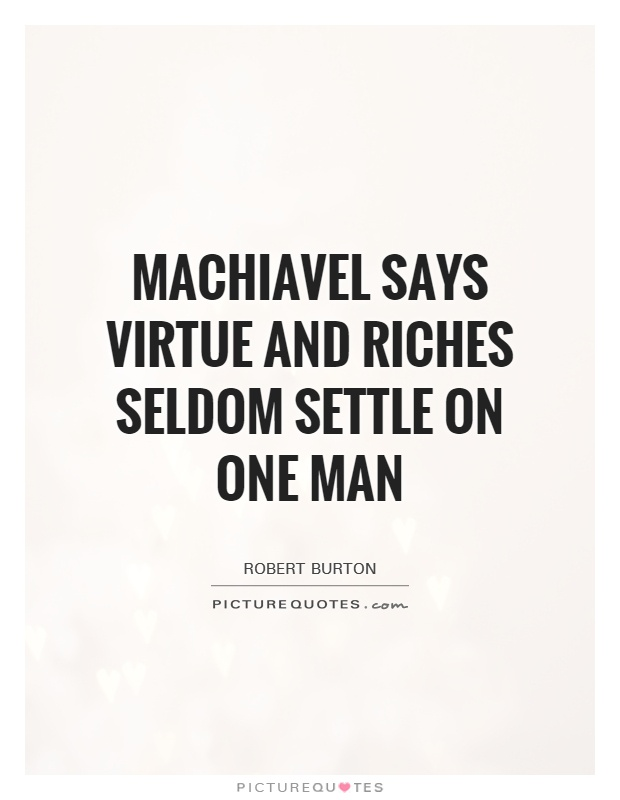 Machiavel says virtue and riches seldom settle on one man Picture Quote #1
