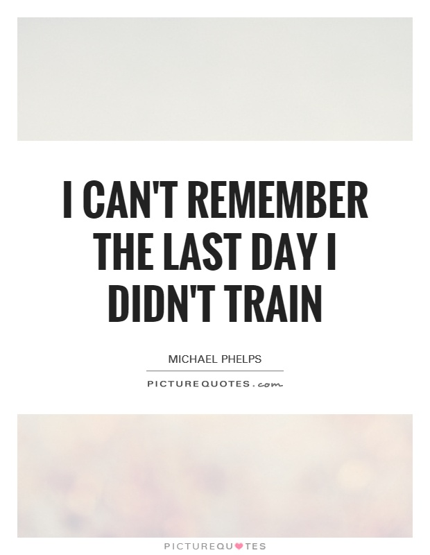 I can't remember the last day I didn't train Picture Quote #1