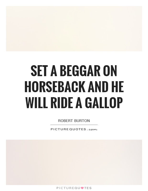 Set a beggar on horseback and he will ride a gallop Picture Quote #1
