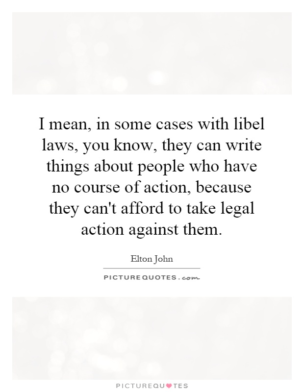 I mean, in some cases with libel laws, you know, they can write things about people who have no course of action, because they can't afford to take legal action against them Picture Quote #1
