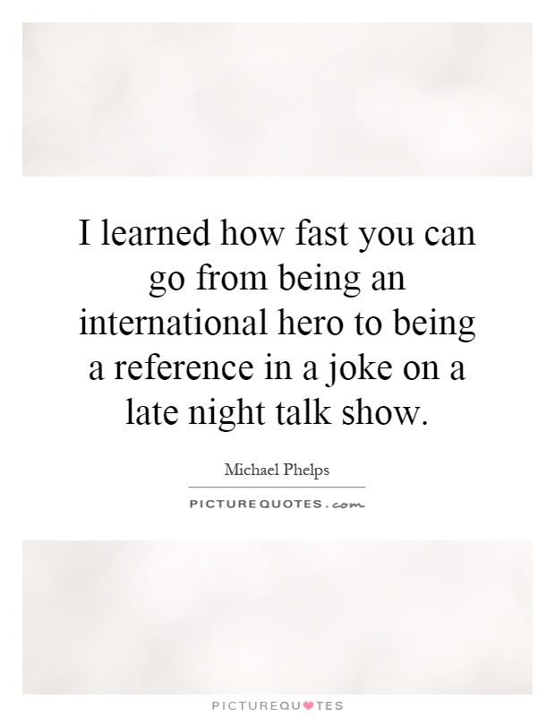 I learned how fast you can go from being an international hero to being a reference in a joke on a late night talk show Picture Quote #1