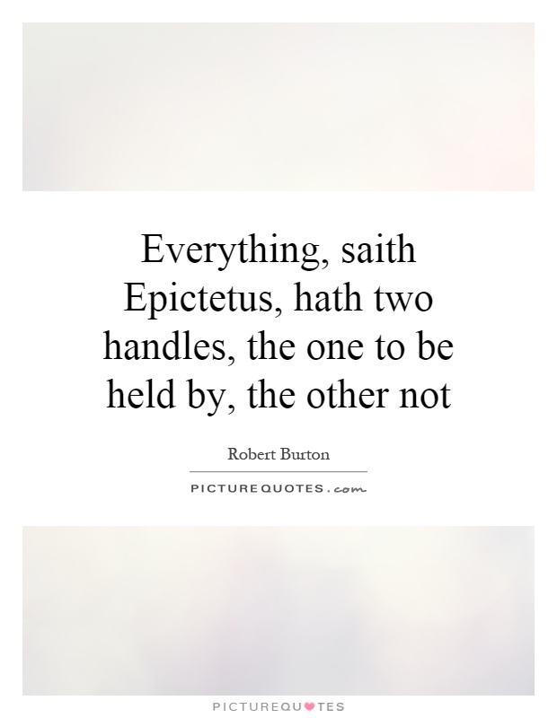 Everything, saith Epictetus, hath two handles, the one to be held by, the other not Picture Quote #1