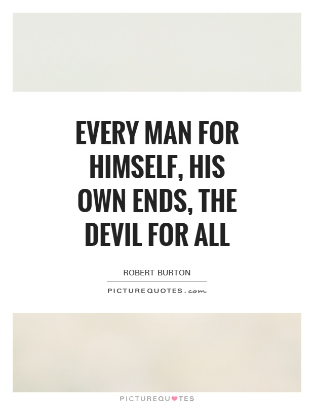 Every man for himself, his own ends, the Devil for all Picture Quote #1