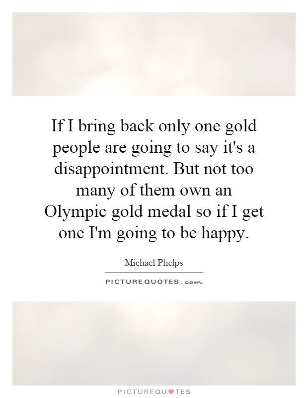 If I bring back only one gold people are going to say it's a disappointment. But not too many of them own an Olympic gold medal so if I get one I'm going to be happy Picture Quote #1