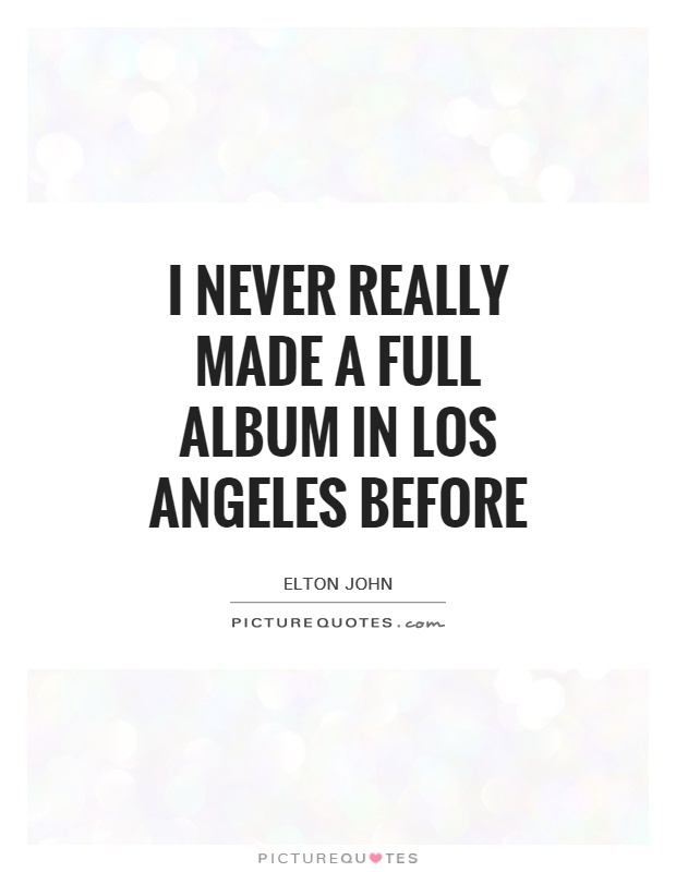 I never really made a full album in Los Angeles before Picture Quote #1