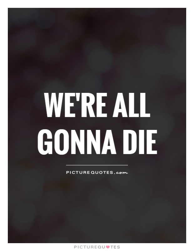 We're all gonna die Picture Quote #1