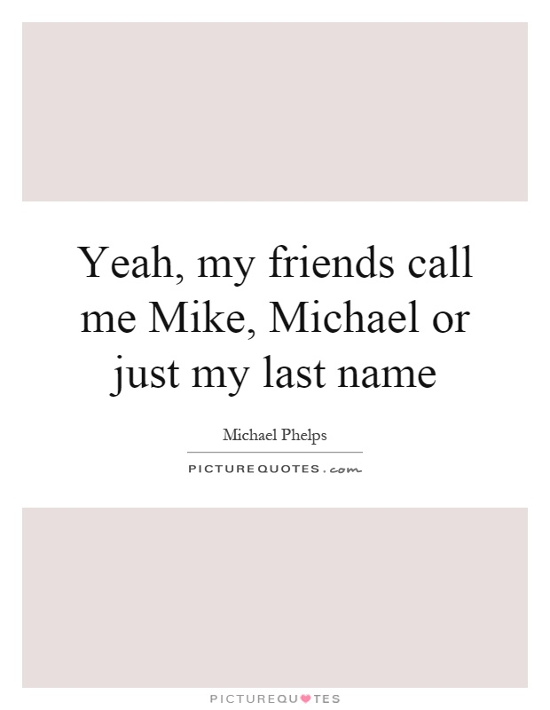 Yeah, my friends call me Mike, Michael or just my last name Picture Quote #1