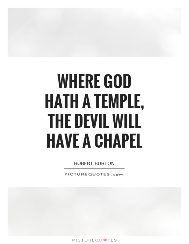 Where God hath a temple, the Devil will have a chapel Picture Quote #1